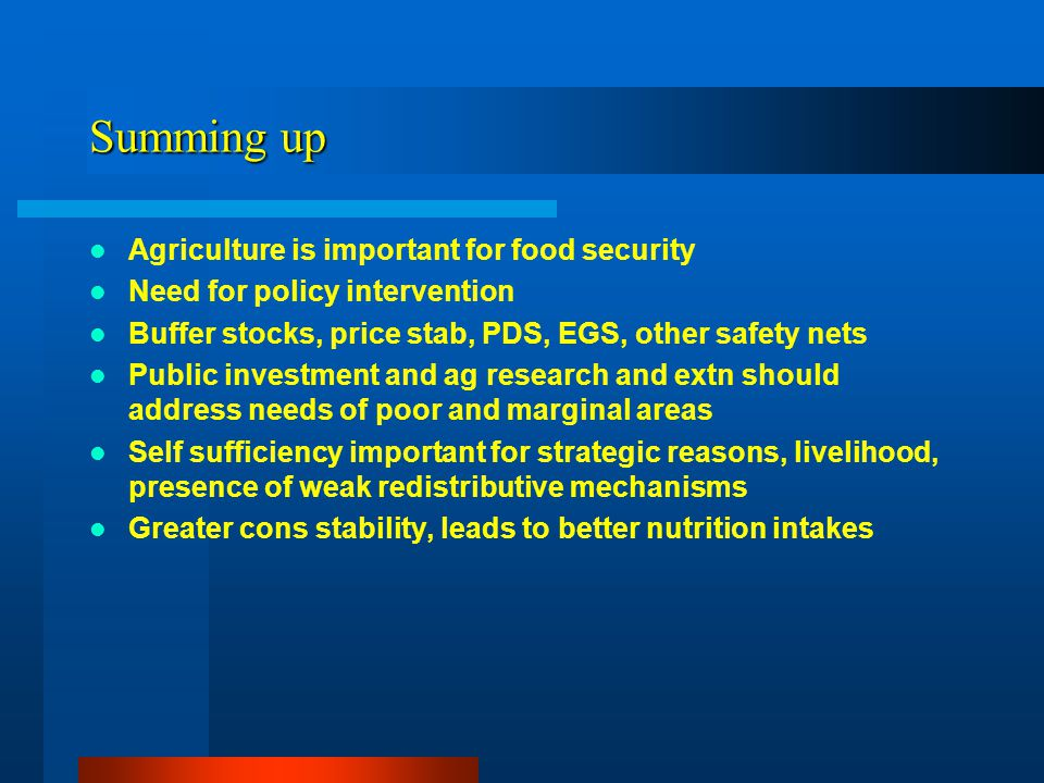 Summing up Agriculture is important for food security Need for policy intervention Buffer stocks, price stab, PDS, EGS, other safety nets Public investment and ag research and extn should address needs of poor and marginal areas Self sufficiency important for strategic reasons, livelihood, presence of weak redistributive mechanisms Greater cons stability, leads to better nutrition intakes