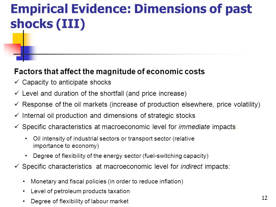 12 Empirical Evidence: Dimensions of past shocks (III) Factors that affect the magnitude of economic costs Capacity to anticipate shocks Level and duration of the shortfall (and price increase) Response of the oil markets (increase of production elsewhere, price volatility) Internal oil production and dimensions of strategic stocks Specific characteristics at macroeconomic level for immediate impacts: Oil intensity of industrial sectors or transport sector (relative importance to economy) Degree of flexibility of the energy sector (fuel-switching capacity) Specific characteristics at macroeconomic level for indirect impacts: Monetary and fiscal policies (in order to reduce inflation) Level of petroleum products taxation Degree of flexibility of labour market