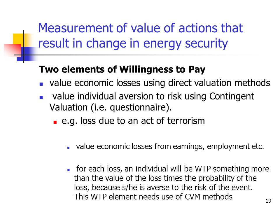 19 Measurement of value of actions that result in change in energy security Two elements of Willingness to Pay value economic losses using direct valuation methods value individual aversion to risk using Contingent Valuation (i.e.