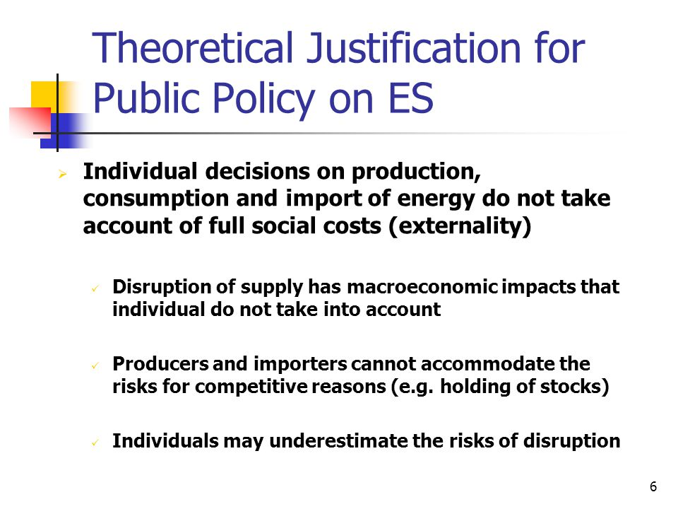 6 Theoretical Justification for Public Policy on ES  Individual decisions on production, consumption and import of energy do not take account of full social costs (externality) Disruption of supply has macroeconomic impacts that individual do not take into account Producers and importers cannot accommodate the risks for competitive reasons (e.g.
