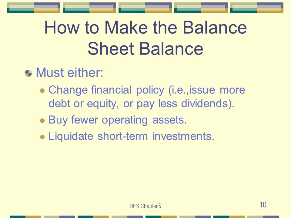 DES Chapter 6 10 How to Make the Balance Sheet Balance Must either: Change financial policy (i.e.,issue more debt or equity, or pay less dividends). B