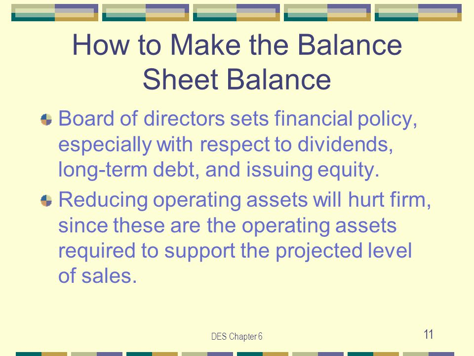 DES Chapter 6 11 How to Make the Balance Sheet Balance Board of directors sets financial policy, especially with respect to dividends, long-term debt, and issuing equity.