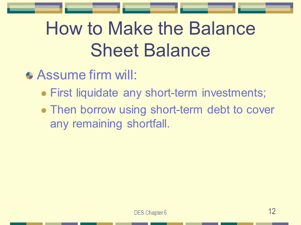 DES Chapter 6 12 How to Make the Balance Sheet Balance Assume firm will: First liquidate any short-term investments; Then borrow using short-term debt to cover any remaining shortfall.