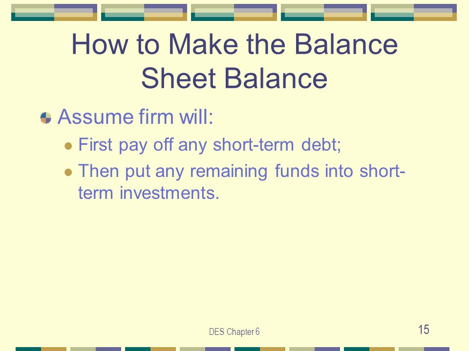 DES Chapter 6 15 How to Make the Balance Sheet Balance Assume firm will: First pay off any short-term debt; Then put any remaining funds into short- term investments.