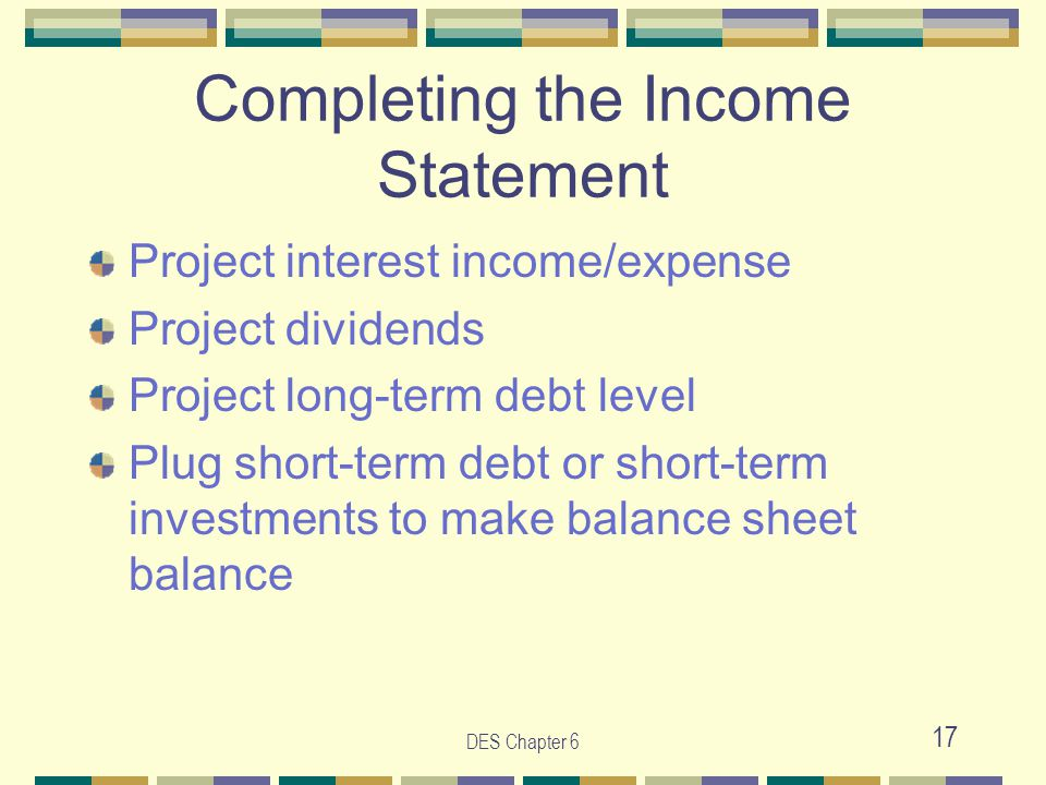 DES Chapter 6 17 Completing the Income Statement Project interest income/expense Project dividends Project long-term debt level Plug short-term debt o