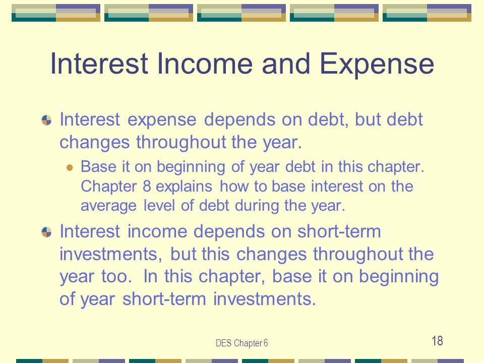 DES Chapter 6 18 Interest Income and Expense Interest expense depends on debt, but debt changes throughout the year. Base it on beginning of year debt