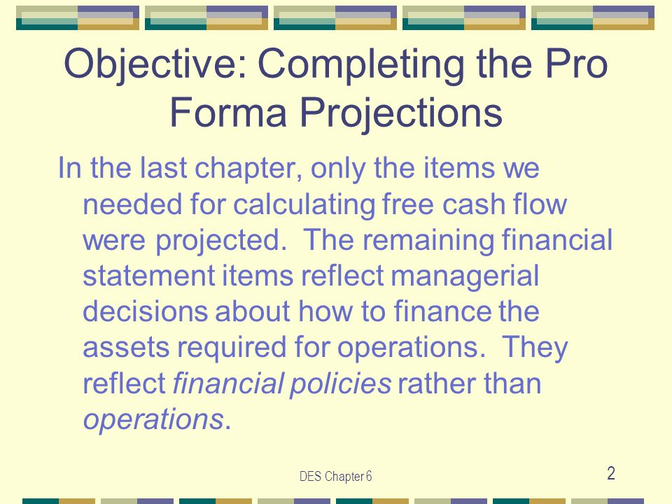 DES Chapter 6 2 Objective: Completing the Pro Forma Projections In the last chapter, only the items we needed for calculating free cash flow were proj