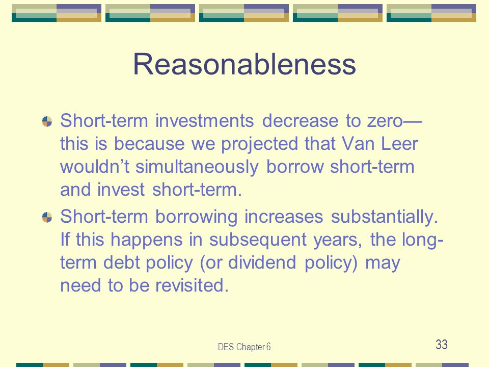 DES Chapter 6 33 Reasonableness Short-term investments decrease to zero— this is because we projected that Van Leer wouldn't simultaneously borrow short-term and invest short-term.