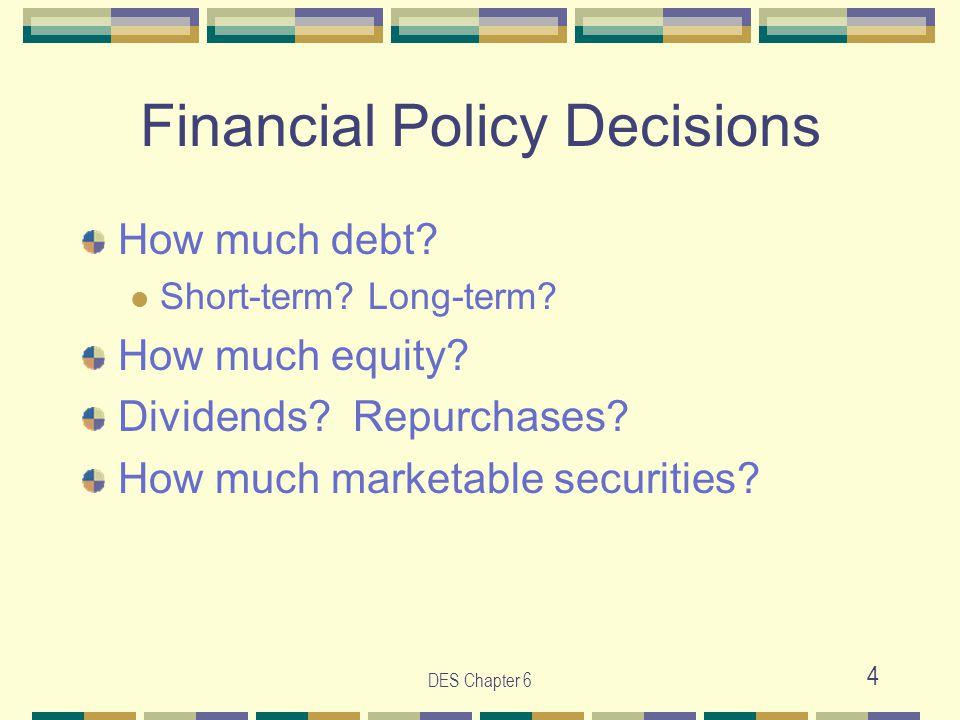 DES Chapter 6 4 Financial Policy Decisions How much debt? Short-term? Long-term? How much equity? Dividends? Repurchases? How much marketable securiti