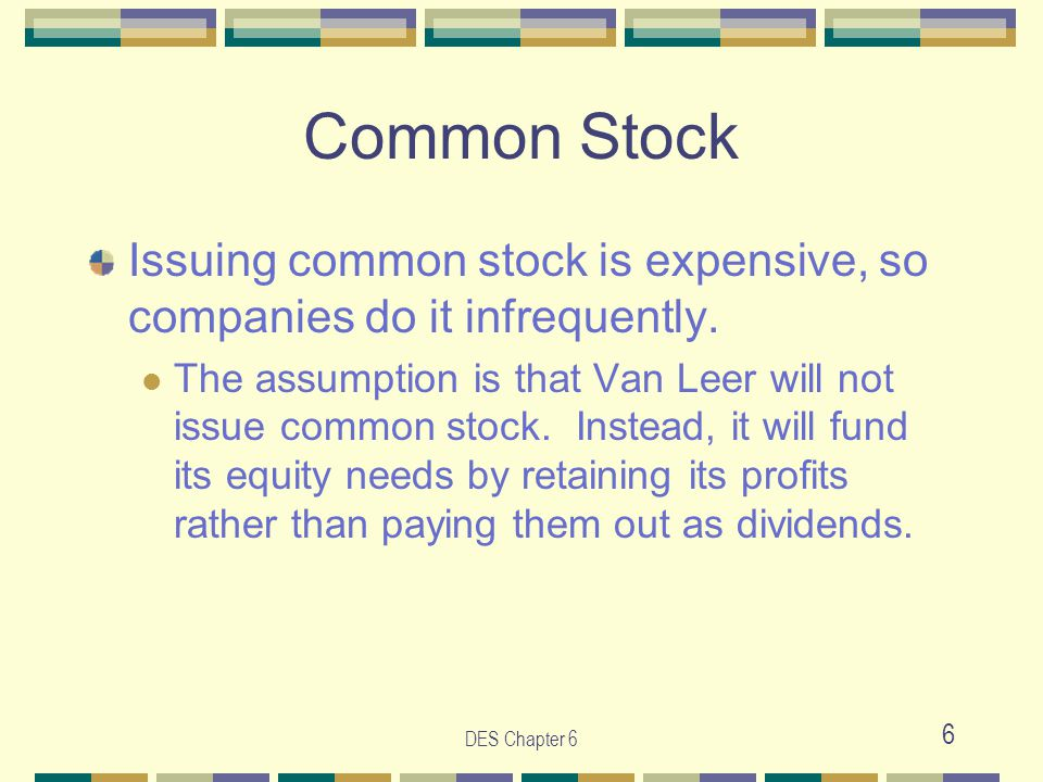 DES Chapter 6 6 Common Stock Issuing common stock is expensive, so companies do it infrequently. The assumption is that Van Leer will not issue common