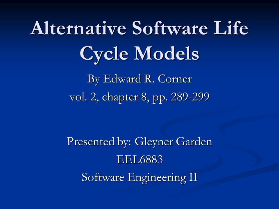 Alternative Software Life Cycle Models By Edward R. Corner vol. 2, chapter 8, pp. 289-299 Presented by: Gleyner Garden EEL6883 Software Engineering II