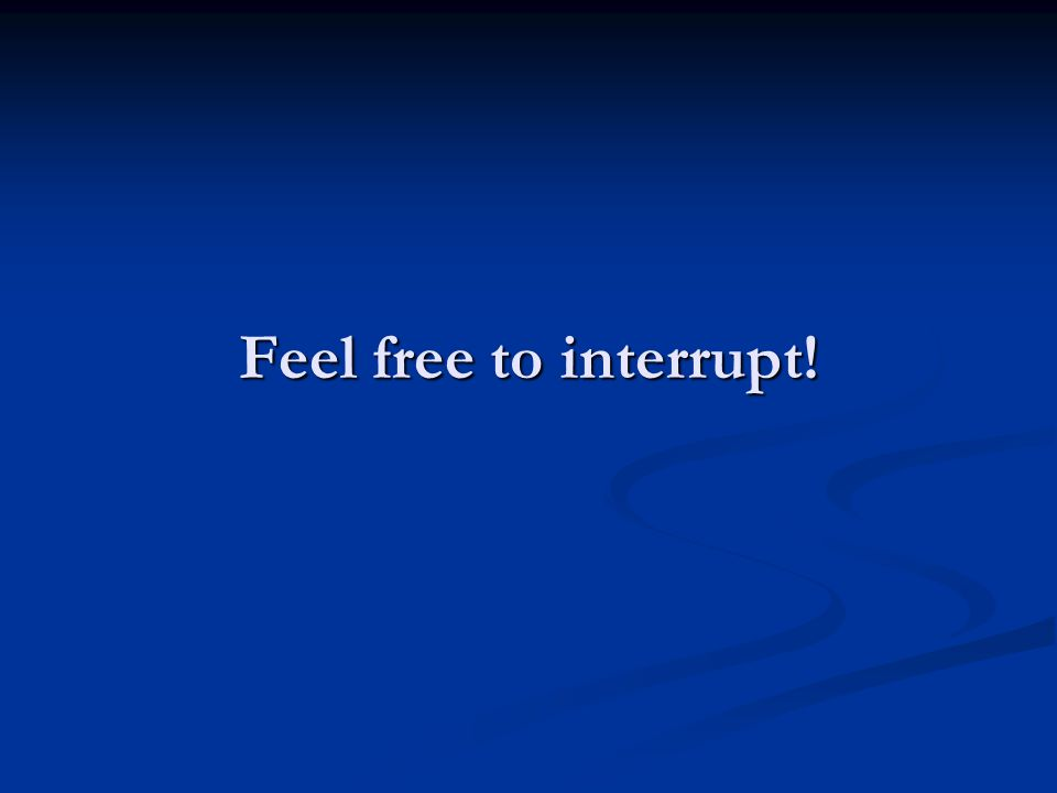 Feel free to interrupt!