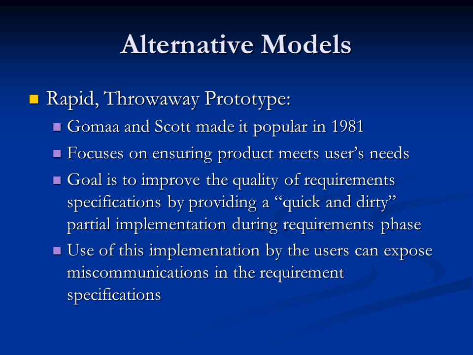 Alternative Models Rapid, Throwaway Prototype: Rapid, Throwaway Prototype: Gomaa and Scott made it popular in 1981 Gomaa and Scott made it popular in 1981 Focuses on ensuring product meets user's needs Focuses on ensuring product meets user's needs Goal is to improve the quality of requirements specifications by providing a quick and dirty partial implementation during requirements phase Goal is to improve the quality of requirements specifications by providing a quick and dirty partial implementation during requirements phase Use of this implementation by the users can expose miscommunications in the requirement specifications Use of this implementation by the users can expose miscommunications in the requirement specifications