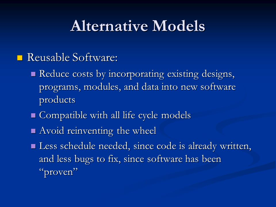 Alternative Models Reusable Software: Reusable Software: Reduce costs by incorporating existing designs, programs, modules, and data into new software products Reduce costs by incorporating existing designs, programs, modules, and data into new software products Compatible with all life cycle models Compatible with all life cycle models Avoid reinventing the wheel Avoid reinventing the wheel Less schedule needed, since code is already written, and less bugs to fix, since software has been proven Less schedule needed, since code is already written, and less bugs to fix, since software has been proven