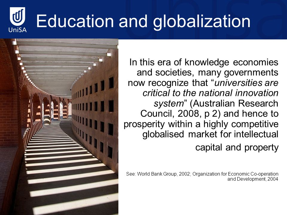 Education and globalization In this era of knowledge economies and societies, many governments now recognize that universities are critical to the national innovation system (Australian Research Council, 2008, p 2) and hence to prosperity within a highly competitive globalised market for intellectual capital and property See: World Bank Group, 2002; Organization for Economic Co-operation and Development, 2004 http://www.flickr.com/photos/meaduva/3217314449/