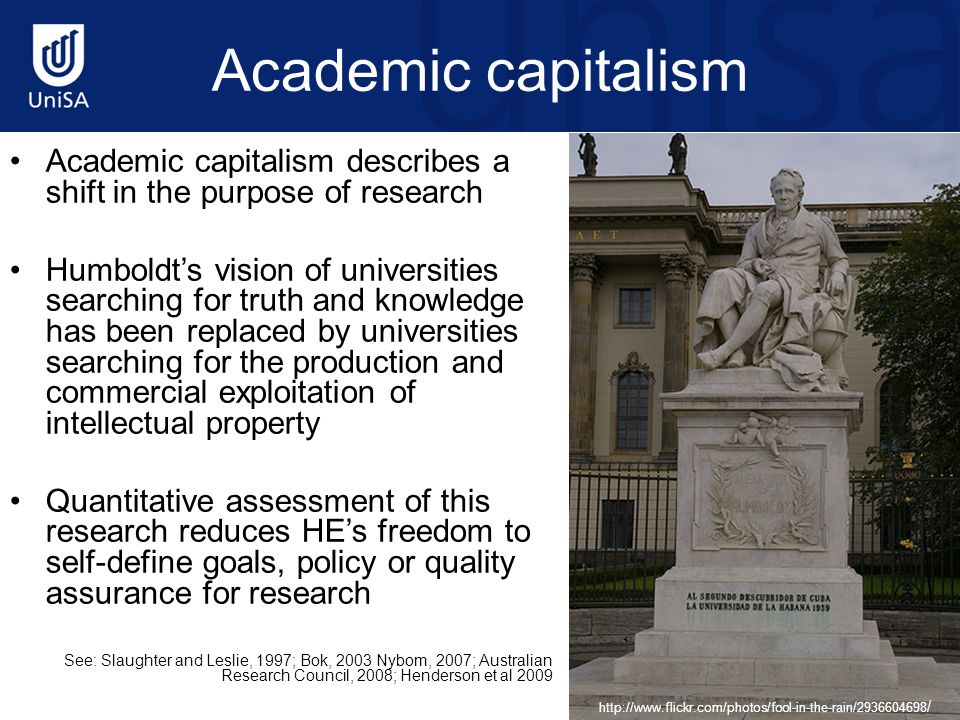 Academic capitalism Academic capitalism describes a shift in the purpose of research Humboldt's vision of universities searching for truth and knowledge has been replaced by universities searching for the production and commercial exploitation of intellectual property Quantitative assessment of this research reduces HE's freedom to self-define goals, policy or quality assurance for research See: Slaughter and Leslie, 1997; Bok, 2003 Nybom, 2007; Australian Research Council, 2008; Henderson et al 2009 http://www.flickr.com/photos/fool-in-the-rain/2936604698 /