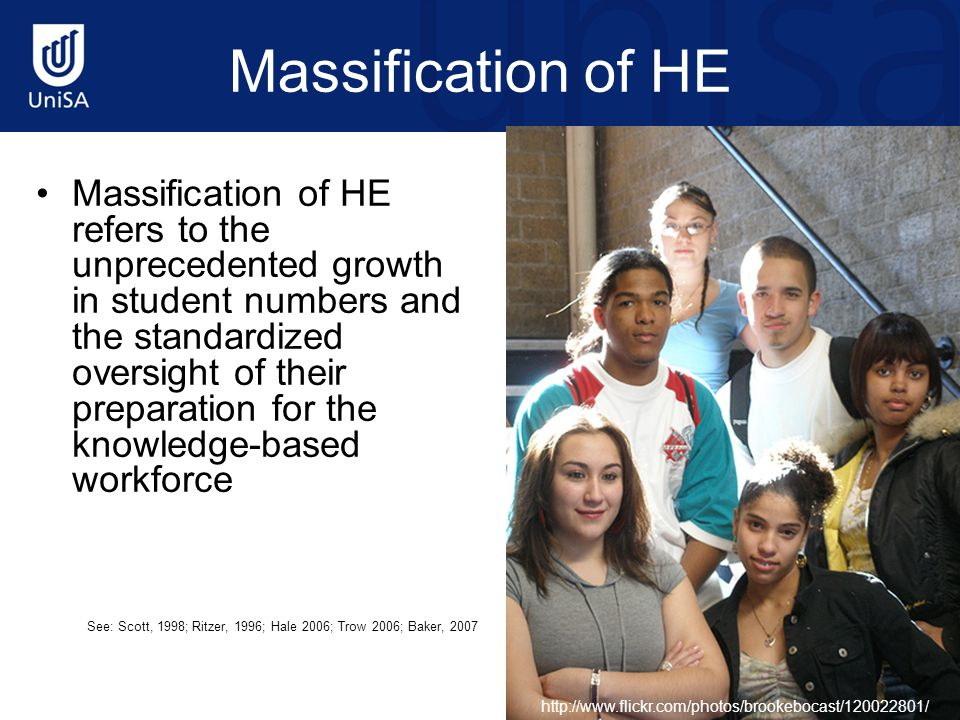 Massification of HE Massification of HE refers to the unprecedented growth in student numbers and the standardized oversight of their preparation for the knowledge-based workforce See: Scott, 1998; Ritzer, 1996; Hale 2006; Trow 2006; Baker, 2007 http://www.flickr.com/photos/brookebocast/120022801/