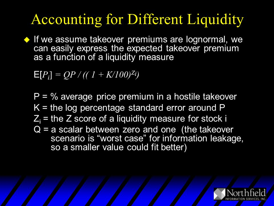 Accounting for Different Liquidity  If we assume takeover premiums are lognormal, we can easily express the expected takeover premium as a function of a liquidity measure E[ P i ] = QP / (( 1 + K/100) Z i ) P = % average price premium in a hostile takeover K = the log percentage standard error around P Z i = the Z score of a liquidity measure for stock i Q = a scalar between zero and one (the takeover scenario is worst case for information leakage, so a smaller value could fit better)
