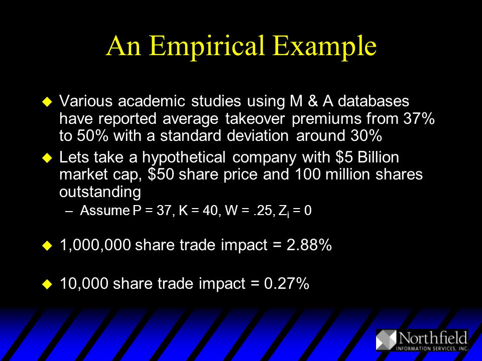 An Empirical Example u Various academic studies using M & A databases have reported average takeover premiums from 37% to 50% with a standard deviation around 30% u Lets take a hypothetical company with $5 Billion market cap, $50 share price and 100 million shares outstanding –Assume P = 37, K = 40, W =.25, Z i = 0 u 1,000,000 share trade impact = 2.88% u 10,000 share trade impact = 0.27%