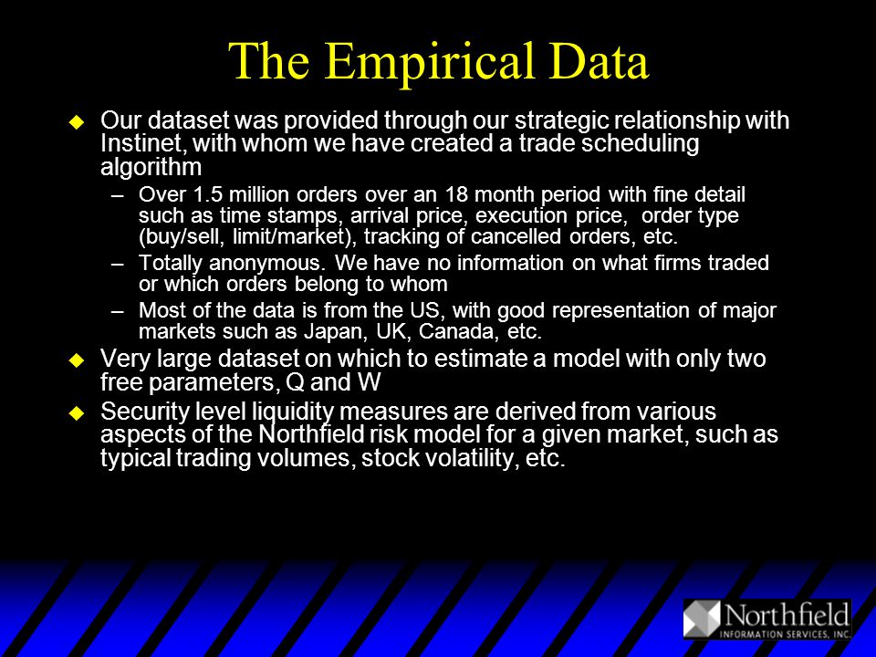 The Empirical Data u Our dataset was provided through our strategic relationship with Instinet, with whom we have created a trade scheduling algorithm –Over 1.5 million orders over an 18 month period with fine detail such as time stamps, arrival price, execution price, order type (buy/sell, limit/market), tracking of cancelled orders, etc.