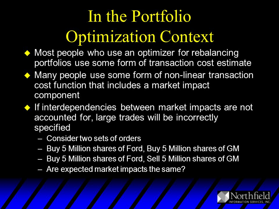 In the Portfolio Optimization Context u Most people who use an optimizer for rebalancing portfolios use some form of transaction cost estimate u Many people use some form of non-linear transaction cost function that includes a market impact component u If interdependencies between market impacts are not accounted for, large trades will be incorrectly specified –Consider two sets of orders –Buy 5 Million shares of Ford, Buy 5 Million shares of GM –Buy 5 Million shares of Ford, Sell 5 Million shares of GM –Are expected market impacts the same