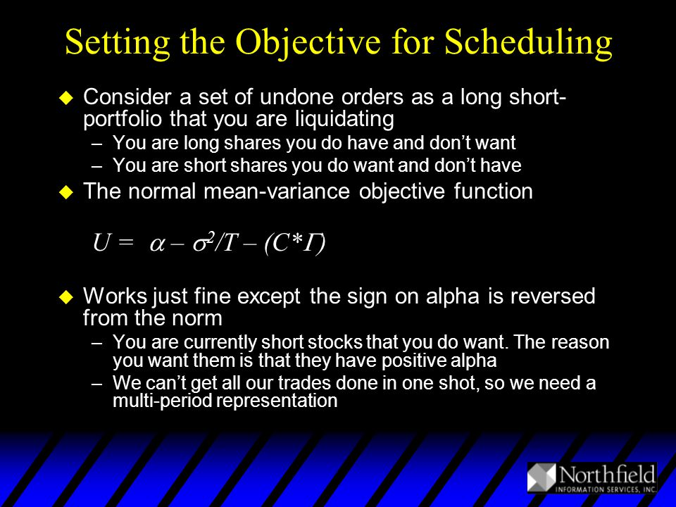 Setting the Objective for Scheduling u Consider a set of undone orders as a long short- portfolio that you are liquidating –You are long shares you do have and don't want –You are short shares you do want and don't have u The normal mean-variance objective function U =  –  2 /T – (C*  ) u Works just fine except the sign on alpha is reversed from the norm –You are currently short stocks that you do want.