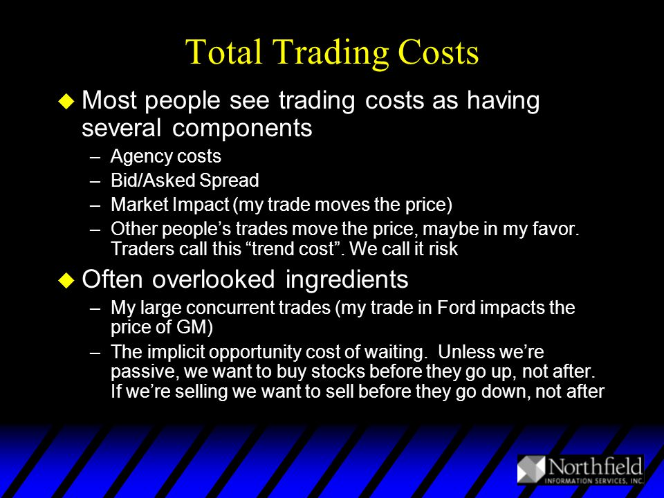 Total Trading Costs u Most people see trading costs as having several components –Agency costs –Bid/Asked Spread –Market Impact (my trade moves the price) –Other people's trades move the price, maybe in my favor.