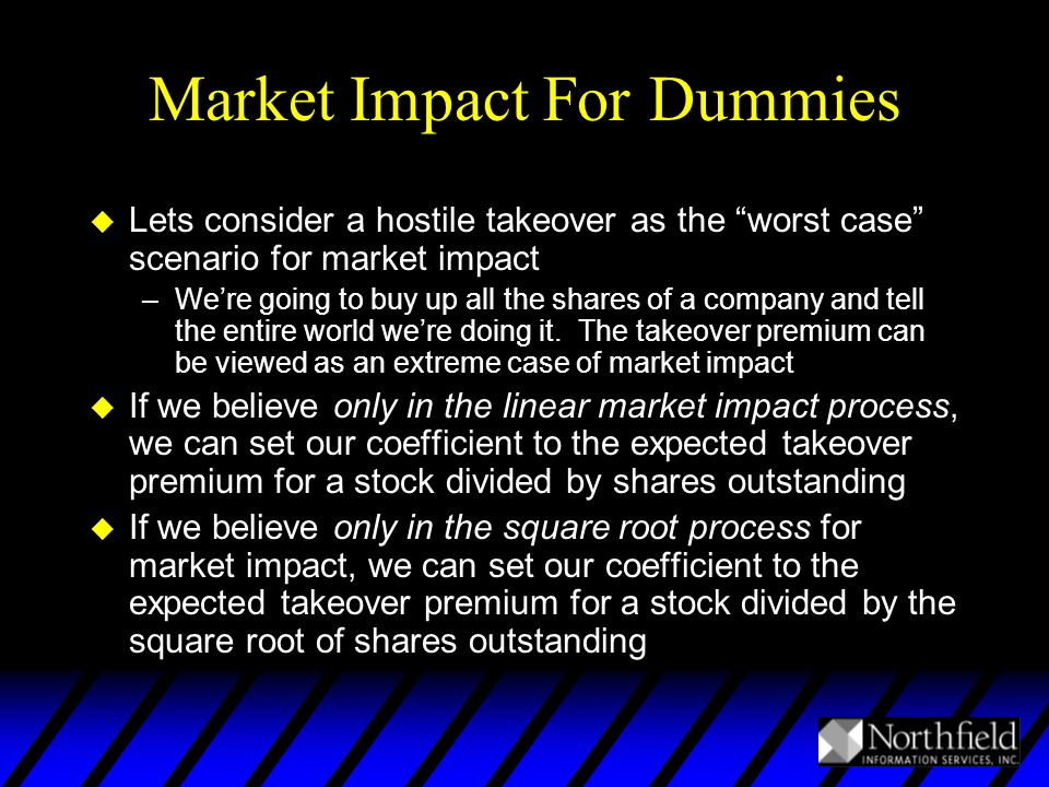 Market Impact For Dummies u Lets consider a hostile takeover as the worst case scenario for market impact –We're going to buy up all the shares of a company and tell the entire world we're doing it.