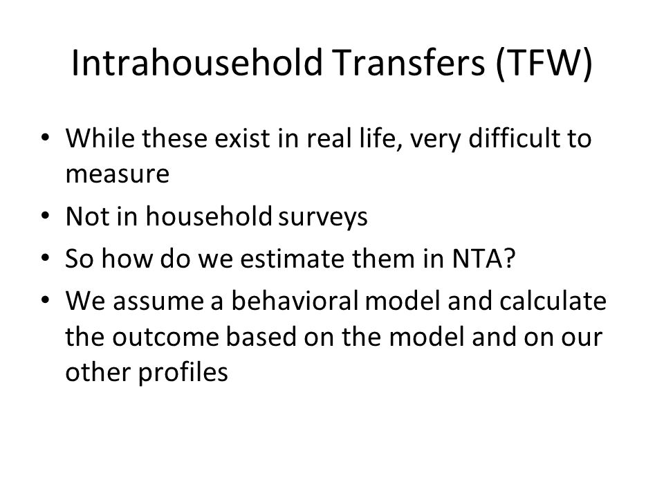 Intrahousehold Transfers (TFW) While these exist in real life, very difficult to measure Not in household surveys So how do we estimate them in NTA? W