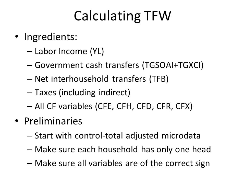 Calculating TFW Ingredients: – Labor Income (YL) – Government cash transfers (TGSOAI+TGXCI) – Net interhousehold transfers (TFB) – Taxes (including indirect) – All CF variables (CFE, CFH, CFD, CFR, CFX) Preliminaries – Start with control-total adjusted microdata – Make sure each household has only one head – Make sure all variables are of the correct sign