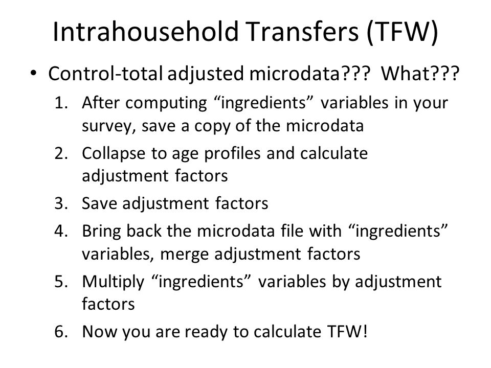"Intrahousehold Transfers (TFW) Control-total adjusted microdata??? What??? 1.After computing ""ingredients"" variables in your survey, save a copy of th"