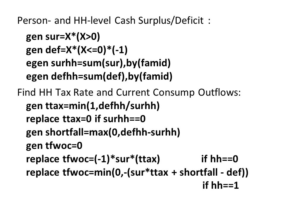 Person- and HH-level Cash Surplus/Deficit : gen sur=X*(X>0) gen def=X*(X<=0)*(-1) egen surhh=sum(sur),by(famid) egen defhh=sum(def),by(famid) Find HH Tax Rate and Current Consump Outflows: gen ttax=min(1,defhh/surhh) replace ttax=0 if surhh==0 gen shortfall=max(0,defhh-surhh) gen tfwoc=0 replace tfwoc=(-1)*sur*(ttax) if hh==0 replace tfwoc=min(0,-(sur*ttax + shortfall - def)) if hh==1