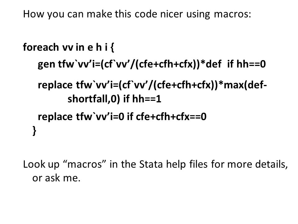 How you can make this code nicer using macros: foreach vv in e h i { gen tfw`vv'i=(cf`vv'/(cfe+cfh+cfx))*def if hh==0 replace tfw`vv'i=(cf`vv'/(cfe+cf