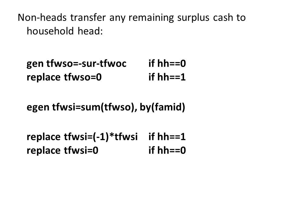 Non-heads transfer any remaining surplus cash to household head: gen tfwso=-sur-tfwocif hh==0 replace tfwso=0if hh==1 egen tfwsi=sum(tfwso), by(famid) replace tfwsi=(-1)*tfwsiif hh==1 replace tfwsi=0if hh==0