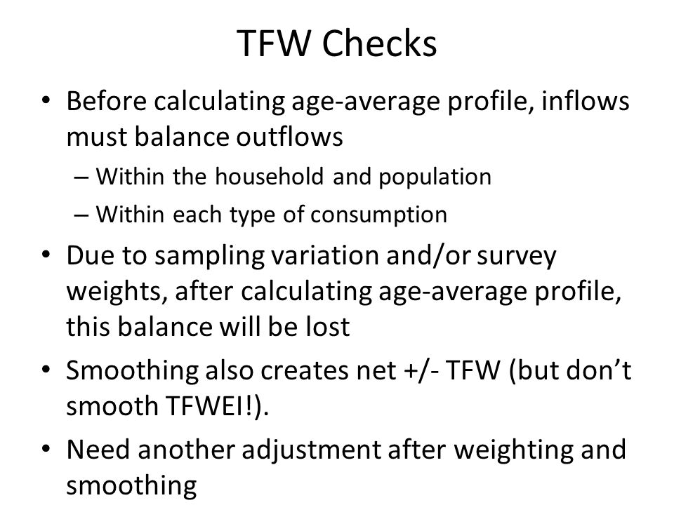 TFW Checks Before calculating age-average profile, inflows must balance outflows – Within the household and population – Within each type of consumpti