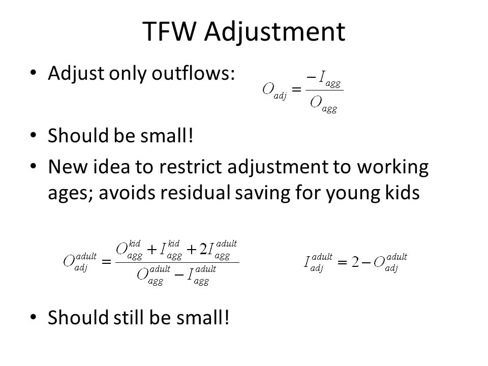 TFW Adjustment Adjust only outflows: Should be small! New idea to restrict adjustment to working ages; avoids residual saving for young kids Should st