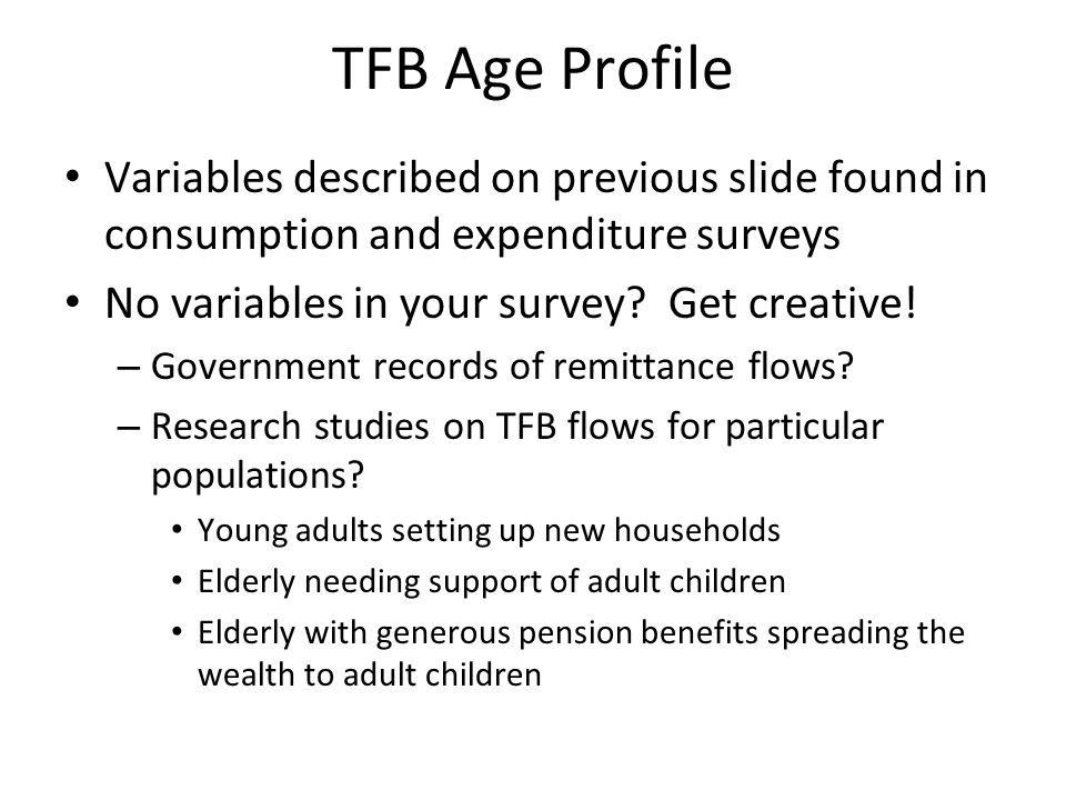 TFB Age Profile Variables described on previous slide found in consumption and expenditure surveys No variables in your survey? Get creative! – Govern