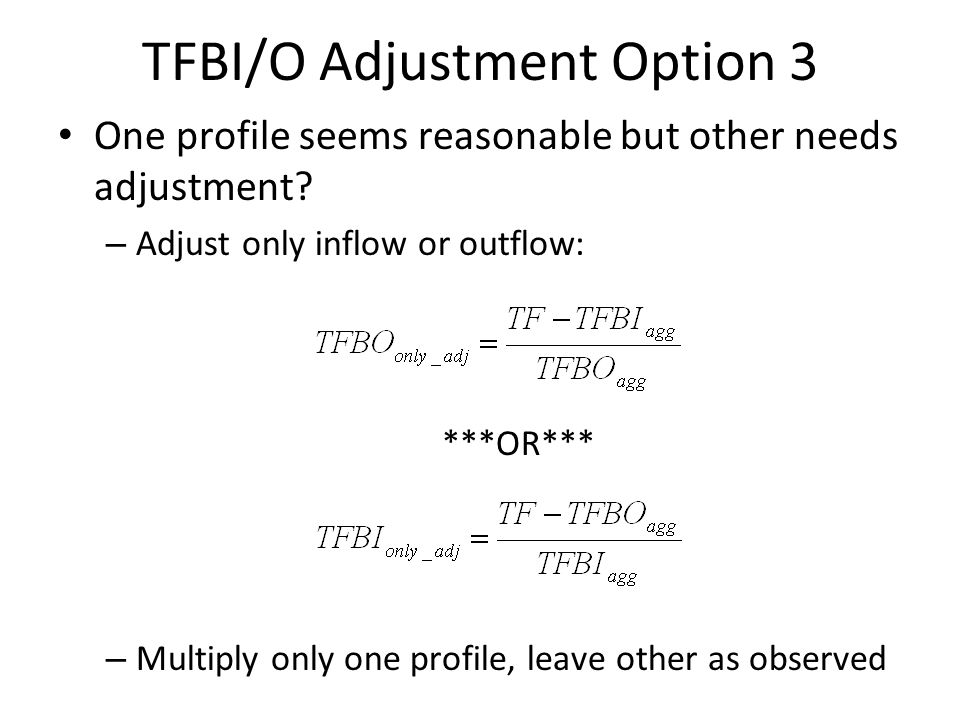 TFBI/O Adjustment Option 3 One profile seems reasonable but other needs adjustment? – Adjust only inflow or outflow: ***OR*** – Multiply only one prof