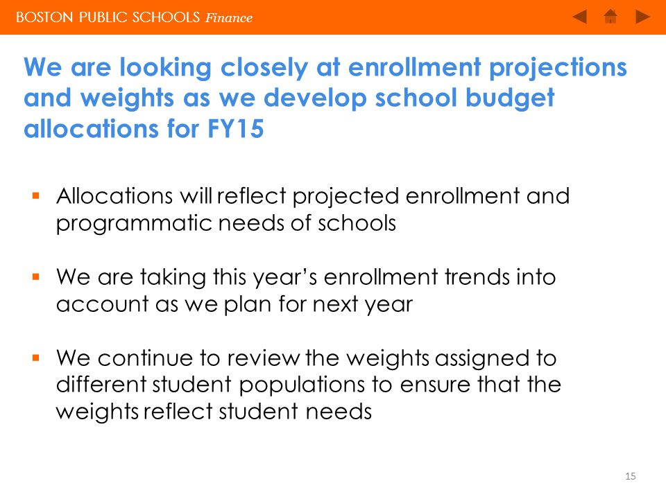 BOSTON PUBLIC SCHOOLS We are looking closely at enrollment projections and weights as we develop school budget allocations for FY15 15 BOSTON PUBLIC S