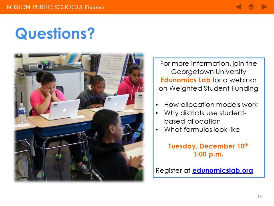BOSTON PUBLIC SCHOOLS Questions? 16 BOSTON PUBLIC SCHOOLS Finance For more information, join the Georgetown University Edunomics Lab for a webinar on