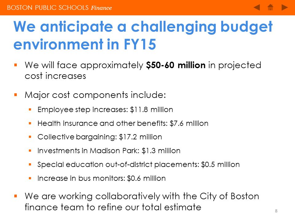  Other challenges will include:  Preparing for Common Core standards and online PARCC assessments (PARCC: Partnership for Assessment of Readiness for College and Careers)  Costs associated with introducing hiring flexibility in all schools  Expanding inclusive practices to more schools and classrooms  Updating our early literacy curriculum  Providing transportation for homeless students BOSTON PUBLIC SCHOOLS Finance We anticipate a challenging budget environment in FY15 9