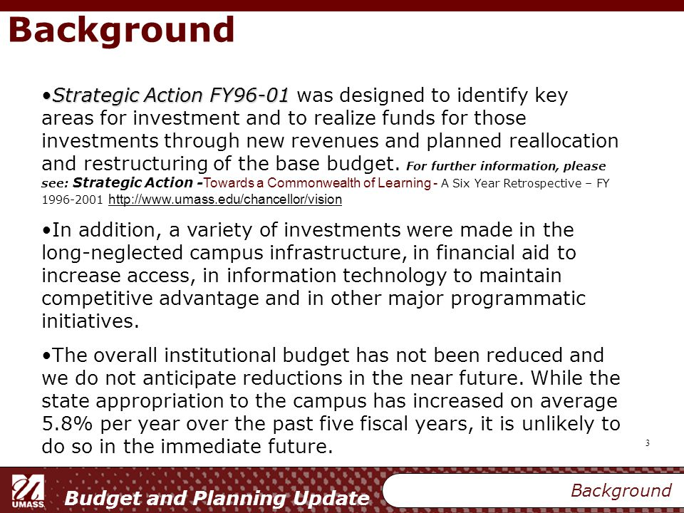 Budget and Planning Update 3 Background Strategic Action FY96-01Strategic Action FY96-01 was designed to identify key areas for investment and to realize funds for those investments through new revenues and planned reallocation and restructuring of the base budget.