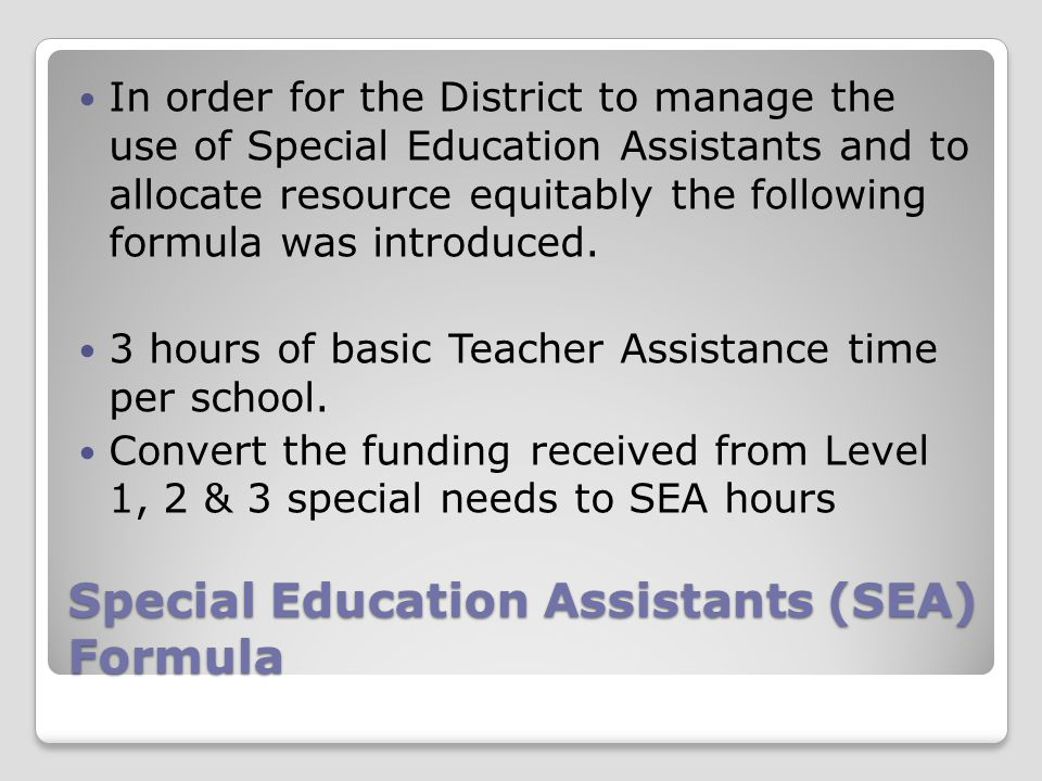 Special Education Assistants (SEA) Formula In order for the District to manage the use of Special Education Assistants and to allocate resource equita