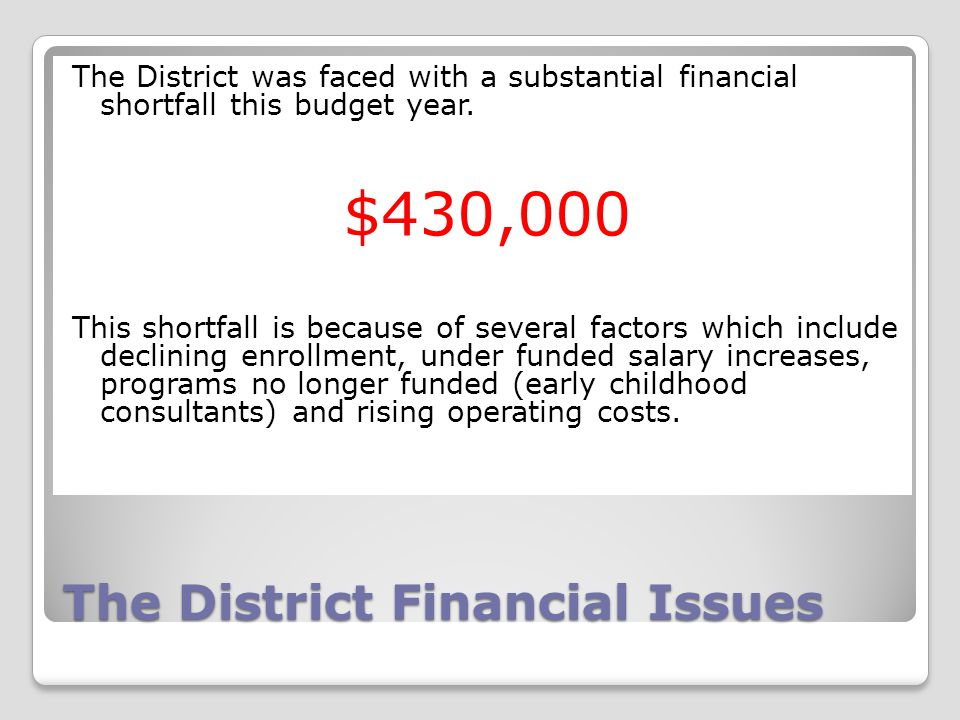 The District Financial Issues The District was faced with a substantial financial shortfall this budget year. $430,000 This shortfall is because of se