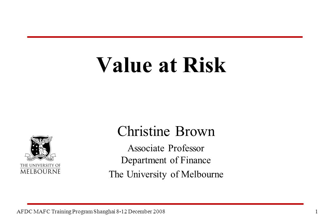 1 AFDC MAFC Training Program Shanghai 8-12 December 2008 Value at Risk Christine Brown Associate Professor Department of Finance The University of Mel