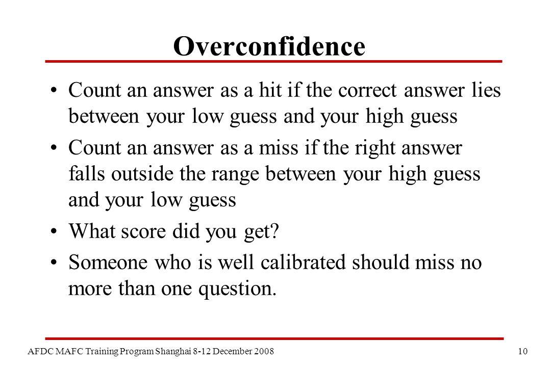 10 AFDC MAFC Training Program Shanghai 8-12 December 2008 Overconfidence Count an answer as a hit if the correct answer lies between your low guess and your high guess Count an answer as a miss if the right answer falls outside the range between your high guess and your low guess What score did you get.