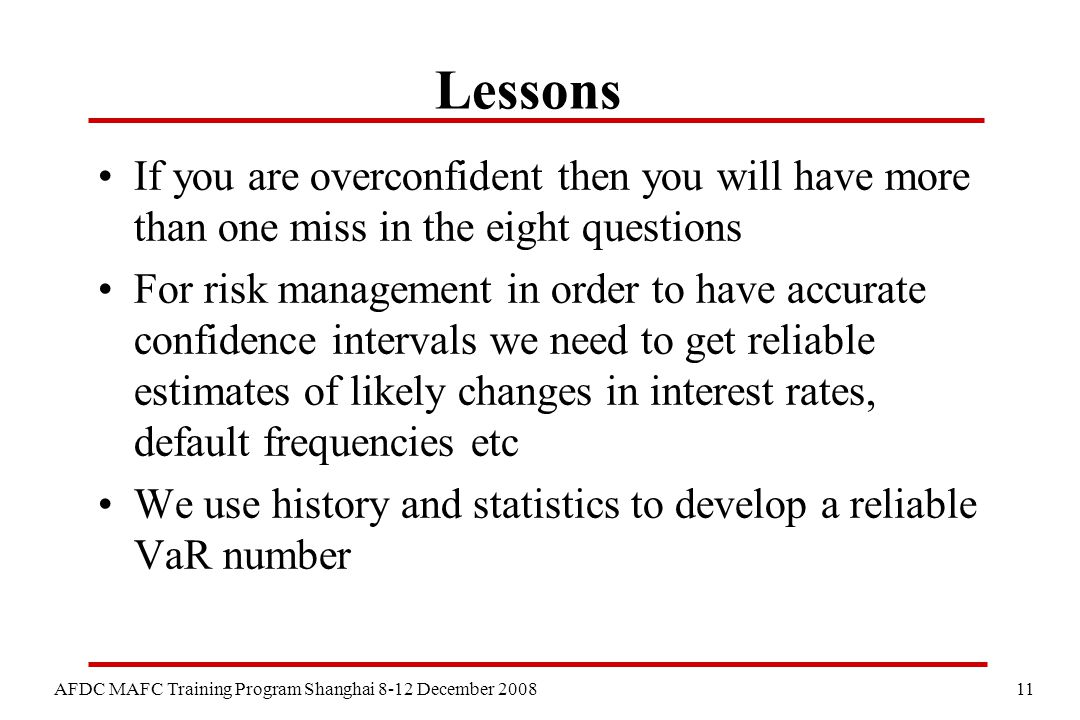 11 AFDC MAFC Training Program Shanghai 8-12 December 2008 Lessons If you are overconfident then you will have more than one miss in the eight questions For risk management in order to have accurate confidence intervals we need to get reliable estimates of likely changes in interest rates, default frequencies etc We use history and statistics to develop a reliable VaR number