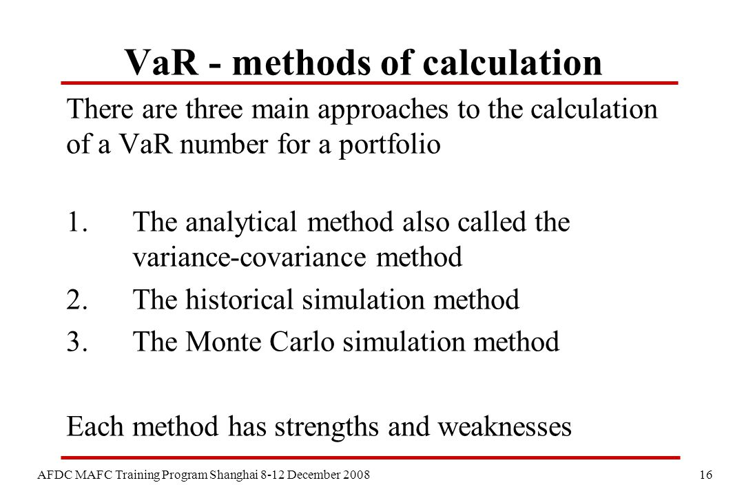 16 AFDC MAFC Training Program Shanghai 8-12 December 2008 VaR - methods of calculation There are three main approaches to the calculation of a VaR number for a portfolio 1.The analytical method also called the variance-covariance method 2.The historical simulation method 3.The Monte Carlo simulation method Each method has strengths and weaknesses