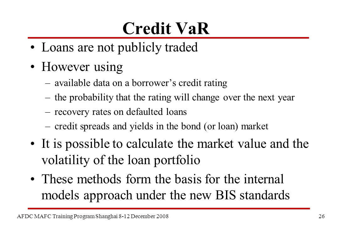 26 AFDC MAFC Training Program Shanghai 8-12 December 2008 Credit VaR Loans are not publicly traded However using –available data on a borrower's credi