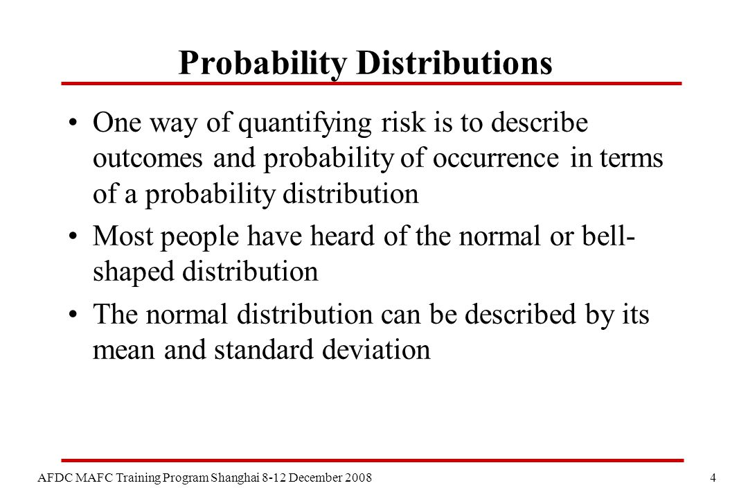 4 AFDC MAFC Training Program Shanghai 8-12 December 2008 Probability Distributions One way of quantifying risk is to describe outcomes and probability